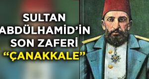SULTAN ABDULHAMİD'İN SON ZAFERİ: ÇANAKKALE